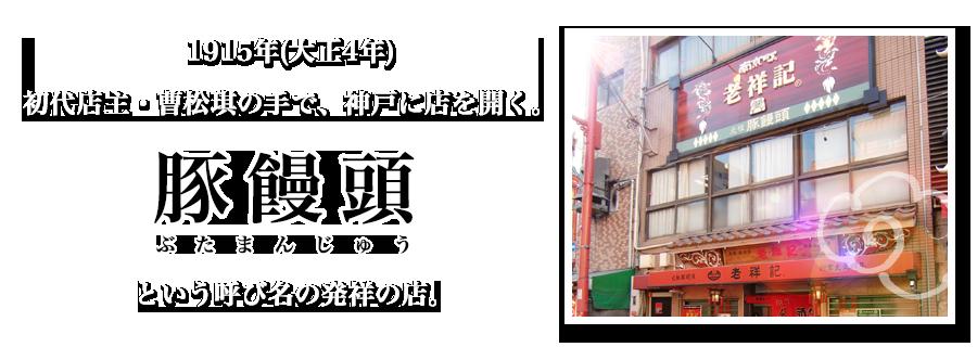 1915年(大正4年) 初代店主・曹松琪の手で、神戸に店を開く。豚饅頭とという呼び名の発祥の店